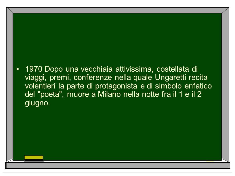 1970 Dopo una vecchiaia attivissima, costellata di viaggi, premi, conferenze nella quale Ungaretti recita volentieri la parte di protagonista e di simbolo enfatico del poeta , muore a Milano nella notte fra il 1 e il 2 giugno.