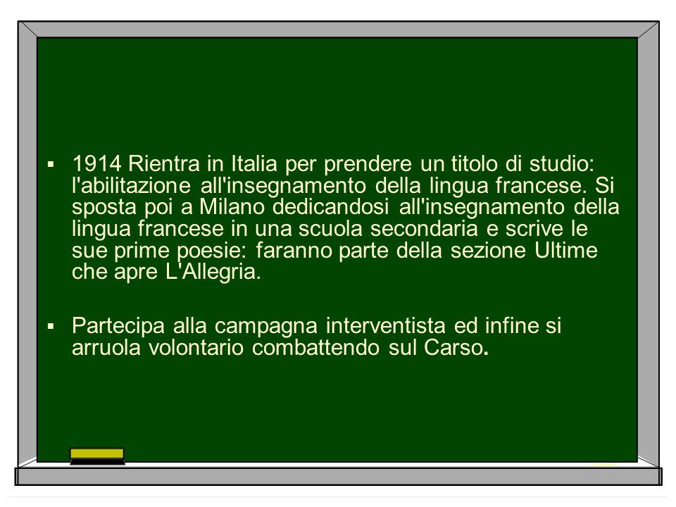 1914 Rientra in Italia per prendere un titolo di studio: l abilitazione all insegnamento della lingua francese. Si sposta poi a Milano dedicandosi all insegnamento della lingua francese in una scuola secondaria e scrive le sue prime poesie: faranno parte della sezione Ultime che apre L Allegria.