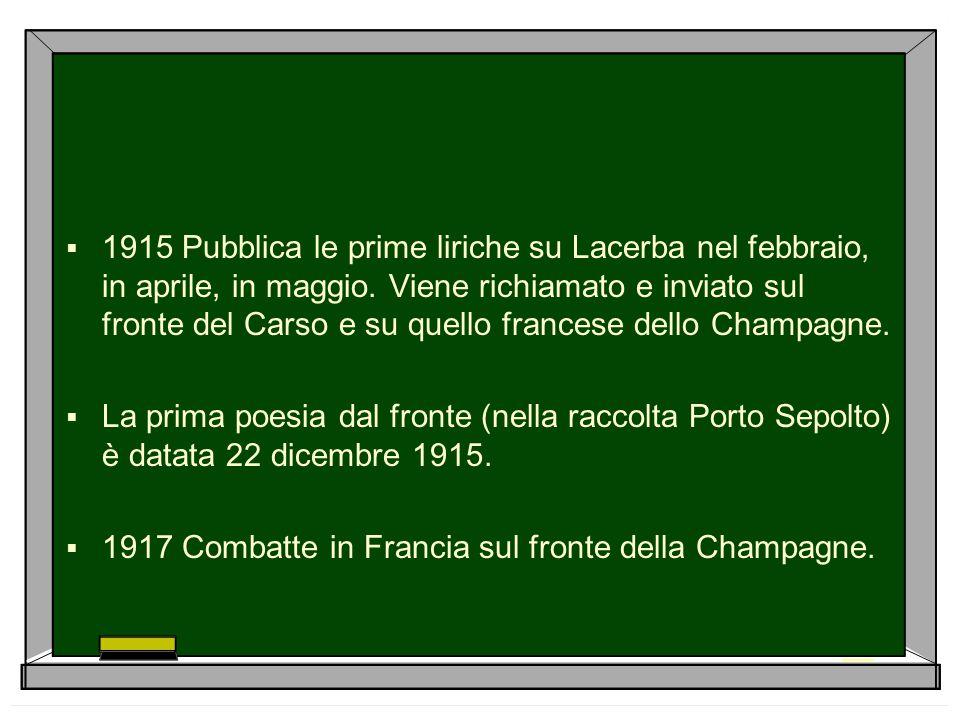 1915 Pubblica le prime liriche su Lacerba nel febbraio, in aprile, in maggio. Viene richiamato e inviato sul fronte del Carso e su quello francese dello Champagne.