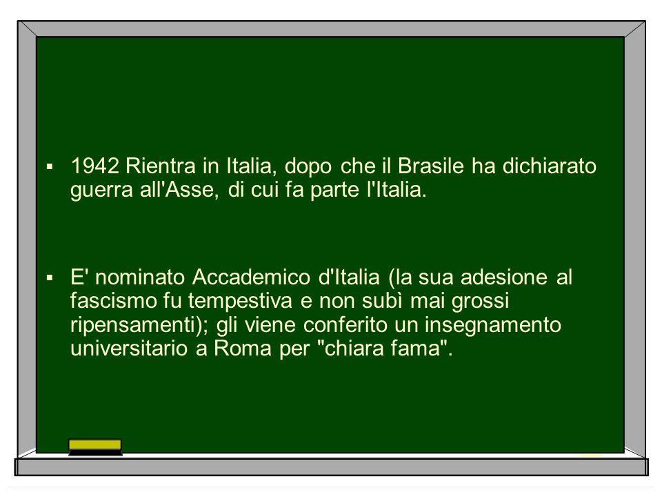 1942 Rientra in Italia, dopo che il Brasile ha dichiarato guerra all Asse, di cui fa parte l Italia.