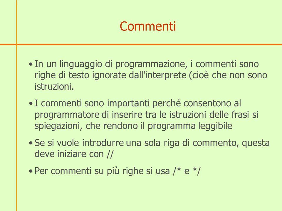 Commenti In un linguaggio di programmazione, i commenti sono righe di testo ignorate dall interprete (cioè che non sono istruzioni.