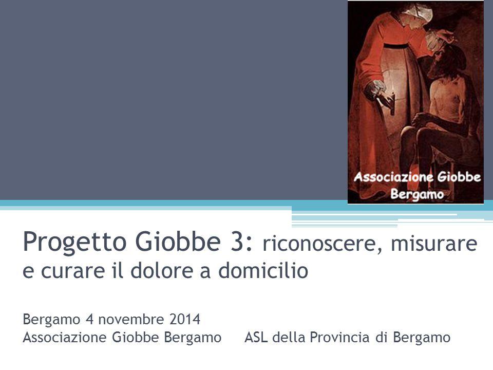 Progetto Giobbe 3: riconoscere, misurare e curare il dolore a domicilio Bergamo 4 novembre 2014 Associazione Giobbe Bergamo ASL della Provincia di Bergamo