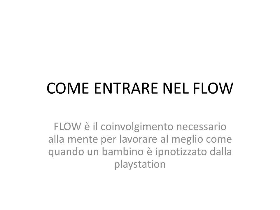 COME ENTRARE NEL FLOW FLOW è il coinvolgimento necessario alla mente per lavorare al meglio come quando un bambino è ipnotizzato dalla playstation.