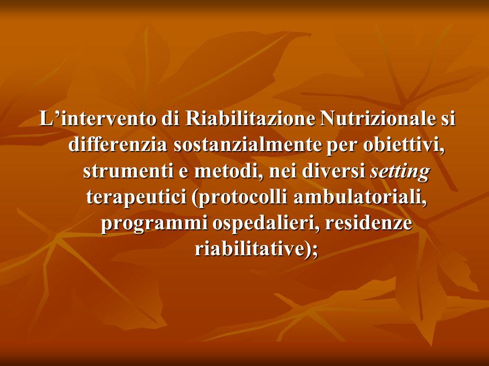 L'intervento di Riabilitazione Nutrizionale si differenzia sostanzialmente per obiettivi, strumenti e metodi, nei diversi setting terapeutici (protocolli ambulatoriali, programmi ospedalieri, residenze riabilitative);