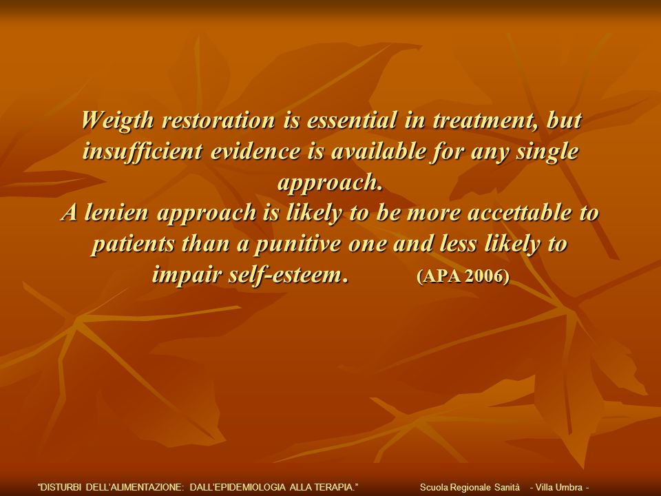 Weigth restoration is essential in treatment, but insufficient evidence is available for any single approach. A lenien approach is likely to be more accettable to patients than a punitive one and less likely to impair self-esteem. (APA 2006)