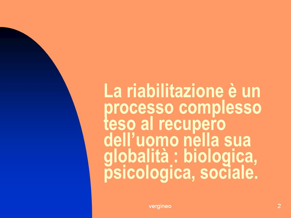 La riabilitazione è un processo complesso teso al recupero dell'uomo nella sua globalità : biologica, psicologica, sociale.