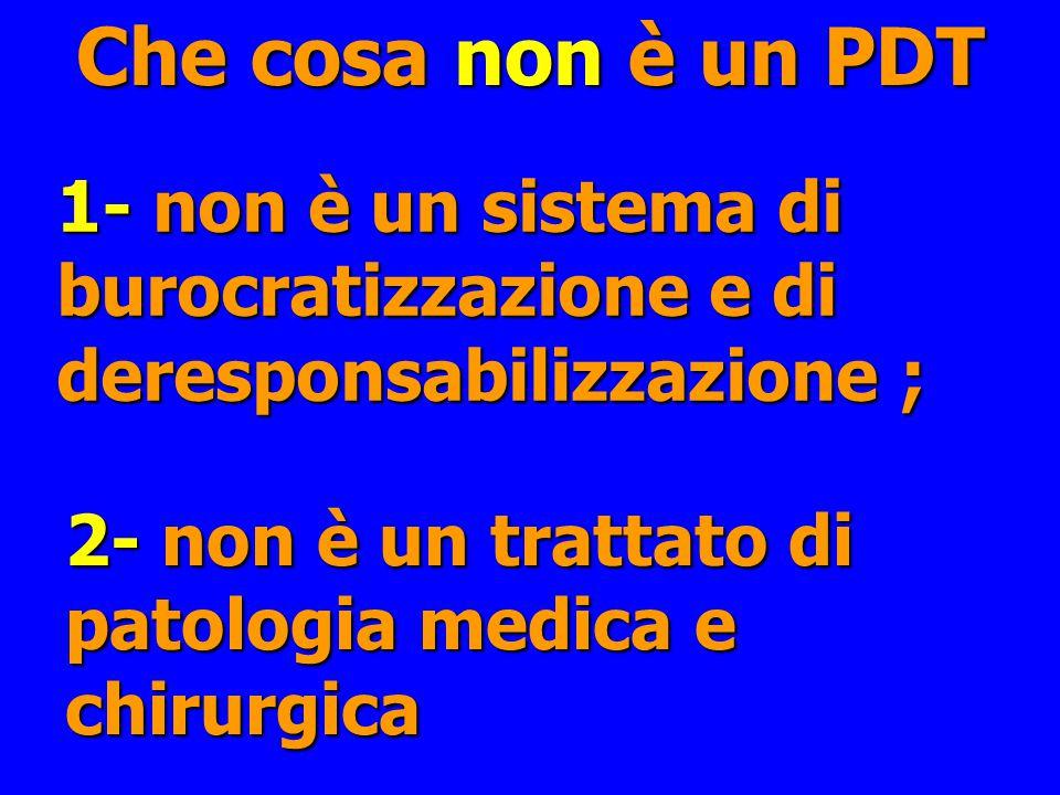 Che cosa non è un PDT 1- non è un sistema di burocratizzazione e di deresponsabilizzazione ; 2- non è un trattato di patologia medica e chirurgica.