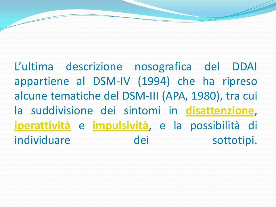 L'ultima descrizione nosografica del DDAI appartiene al DSM-IV (1994) che ha ripreso alcune tematiche del DSM-III (APA, 1980), tra cui la suddivisione dei sintomi in disattenzione, iperattività e impulsività, e la possibilità di individuare dei sottotipi.