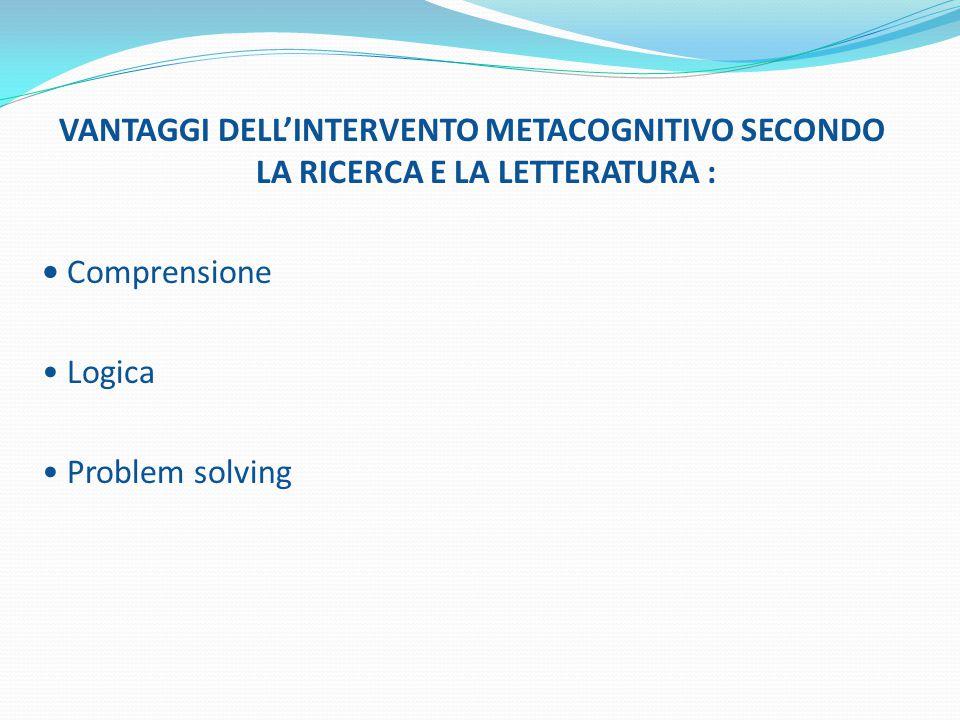 VANTAGGI DELL'INTERVENTO METACOGNITIVO SECONDO LA RICERCA E LA LETTERATURA : • Comprensione • Logica • Problem solving