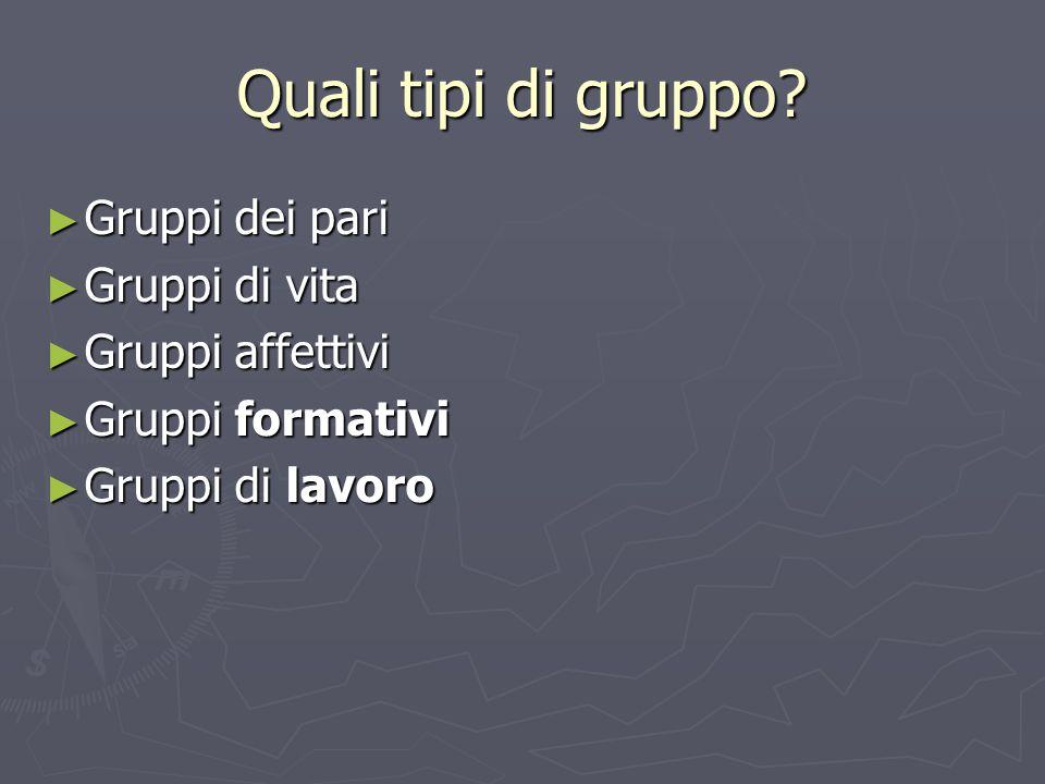 Quali tipi di gruppo Gruppi dei pari Gruppi di vita Gruppi affettivi