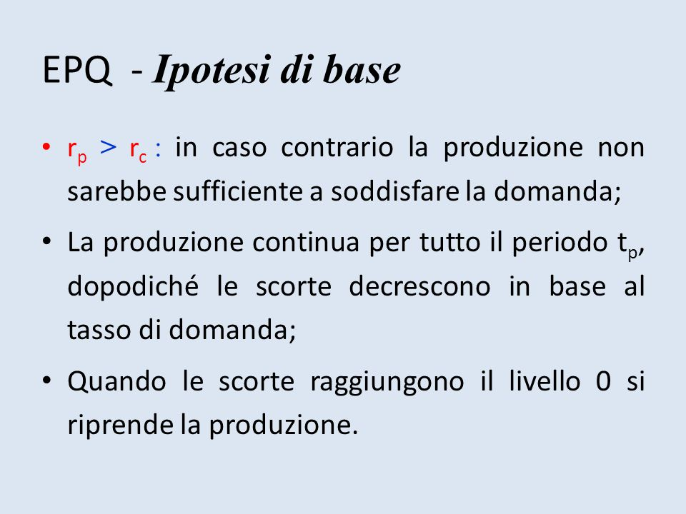 EPQ - Ipotesi di base rp > rc : in caso contrario la produzione non sarebbe sufficiente a soddisfare la domanda;