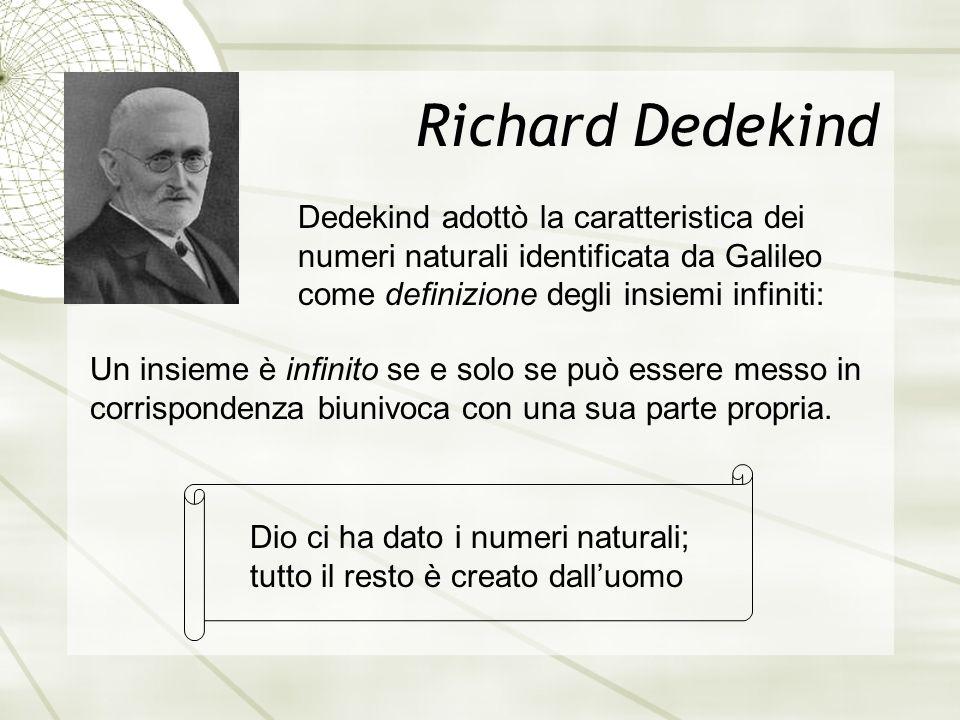 Richard Dedekind Dedekind adottò la caratteristica dei numeri naturali identificata da Galileo come definizione degli insiemi infiniti:
