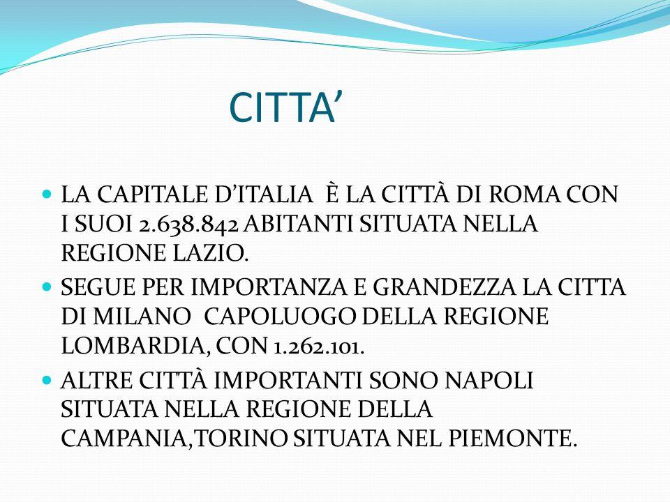 CITTA' LA CAPITALE D'ITALIA È LA CITTÀ DI ROMA CON I SUOI 2.638.842 ABITANTI SITUATA NELLA REGIONE LAZIO.