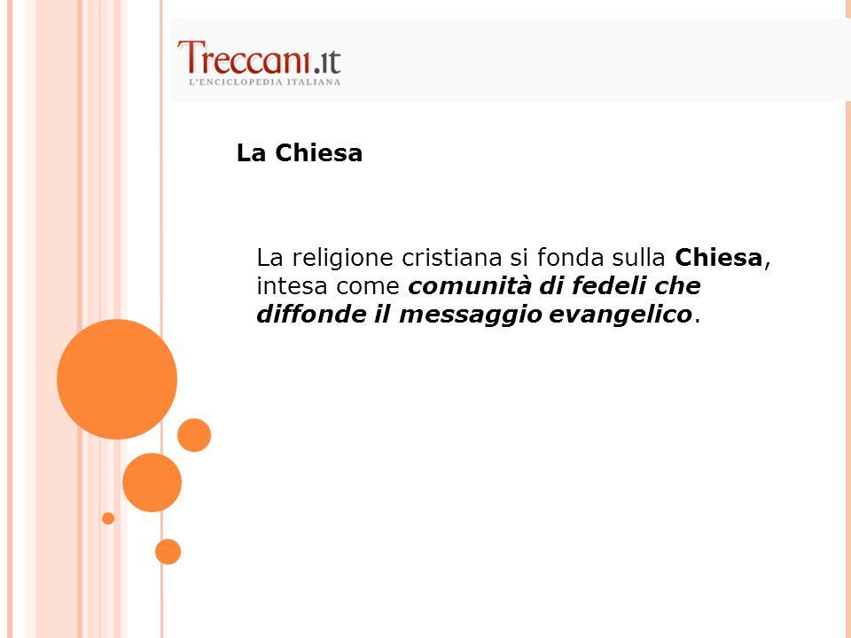 La Chiesa La religione cristiana si fonda sulla Chiesa, intesa come comunità di fedeli che diffonde il messaggio evangelico.