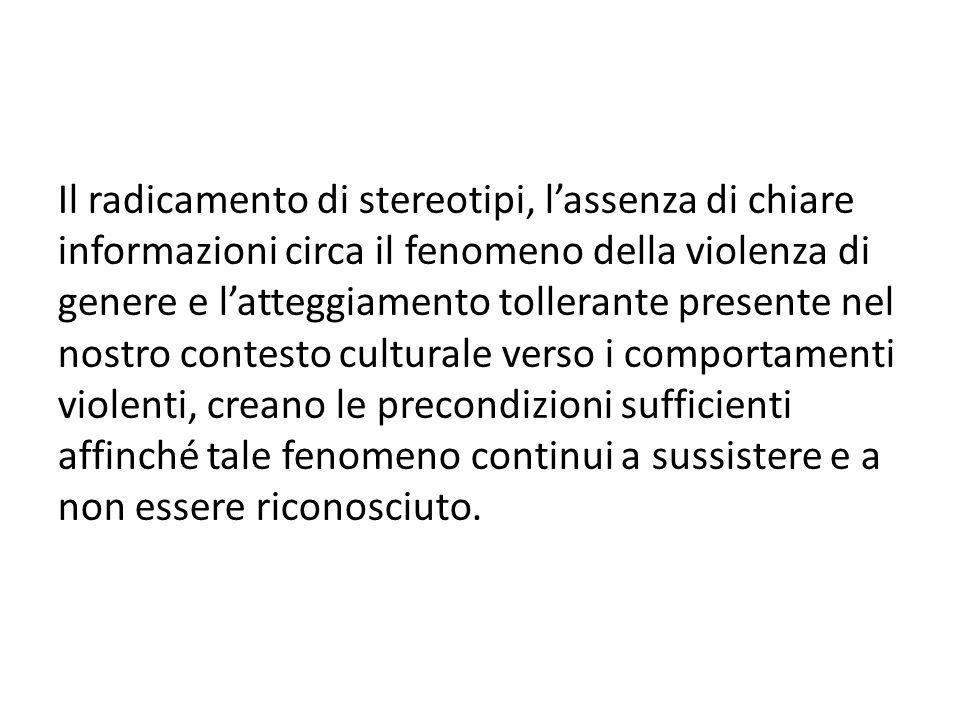 Il radicamento di stereotipi, l'assenza di chiare informazioni circa il fenomeno della violenza di genere e l'atteggiamento tollerante presente nel nostro contesto culturale verso i comportamenti violenti, creano le precondizioni sufficienti affinché tale fenomeno continui a sussistere e a non essere riconosciuto.