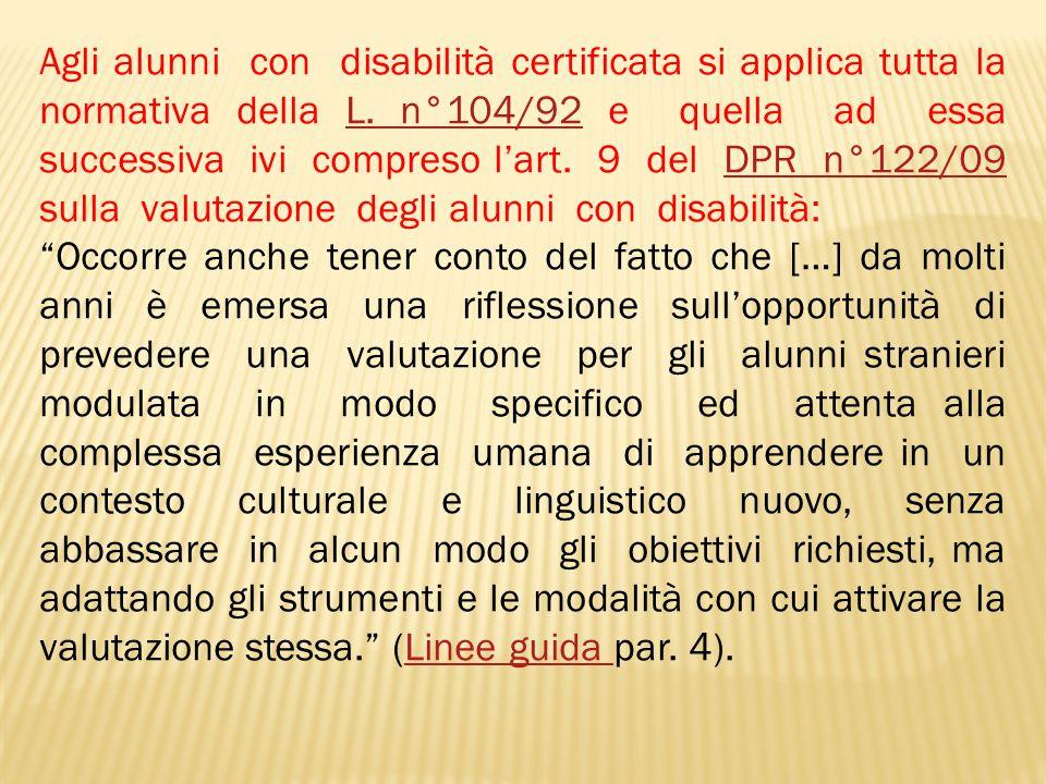 Agli alunni con disabilità certificata si applica tutta la normativa della L. n°104/92 e quella ad essa successiva ivi compreso l'art. 9 del DPR n°122/09 sulla valutazione degli alunni con disabilità: