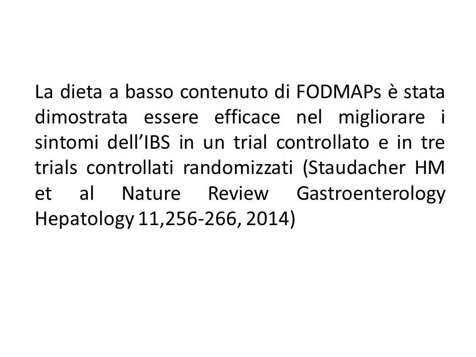 La dieta a basso contenuto di FODMAPs è stata dimostrata essere efficace nel migliorare i sintomi dell'IBS in un trial controllato e in tre trials controllati randomizzati (Staudacher HM et al Nature Review Gastroenterology Hepatology 11,256-266, 2014)