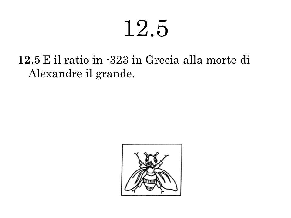12.5 12.5 E il ratio in -323 in Grecia alla morte di Alexandre il grande.