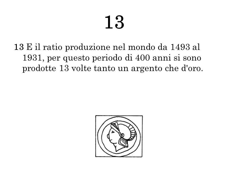 13 13 E il ratio produzione nel mondo da 1493 al 1931, per questo periodo di 400 anni si sono prodotte 13 volte tanto un argento che d oro.