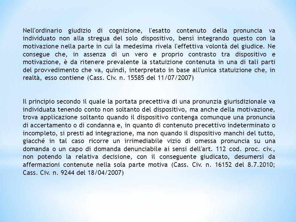Nell ordinario giudizio di cognizione, l esatto contenuto della pronuncia va individuato non alla stregua del solo dispositivo, bensì integrando questo con la motivazione nella parte in cui la medesima rivela l effettiva volontà del giudice. Ne consegue che, in assenza di un vero e proprio contrasto tra dispositivo e motivazione, è da ritenere prevalente la statuizione contenuta in una di tali parti del provvedimento che va, quindi, interpretato in base all unica statuizione che, in realtà, esso contiene (Cass. Civ. n. 15585 del 11/07/2007)