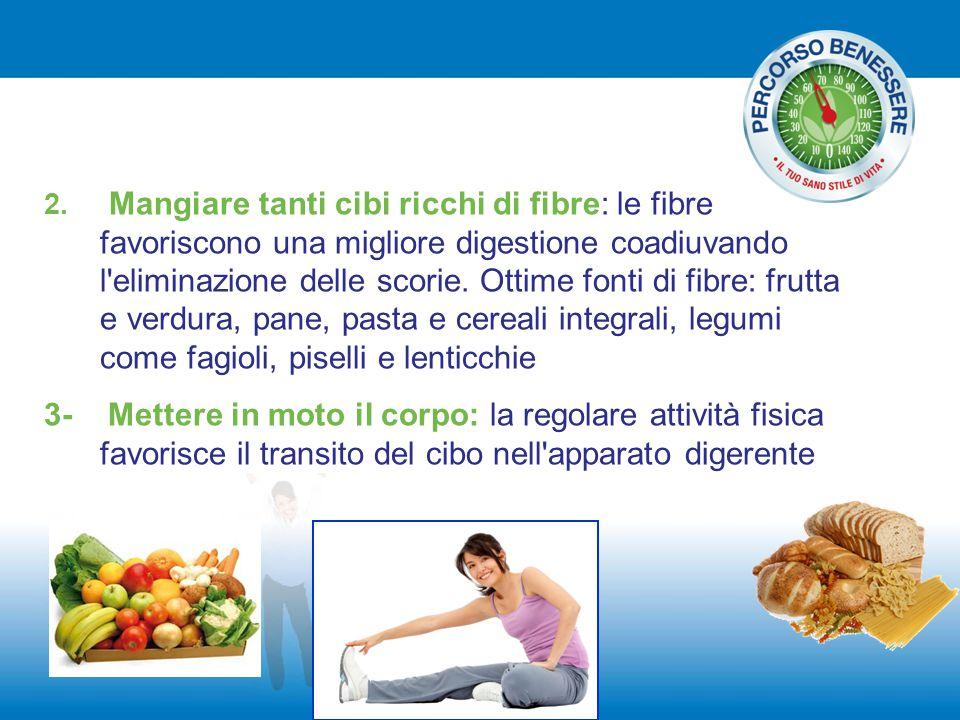 2. Mangiare tanti cibi ricchi di fibre: le fibre favoriscono una migliore digestione coadiuvando l eliminazione delle scorie. Ottime fonti di fibre: frutta e verdura, pane, pasta e cereali integrali, legumi come fagioli, piselli e lenticchie