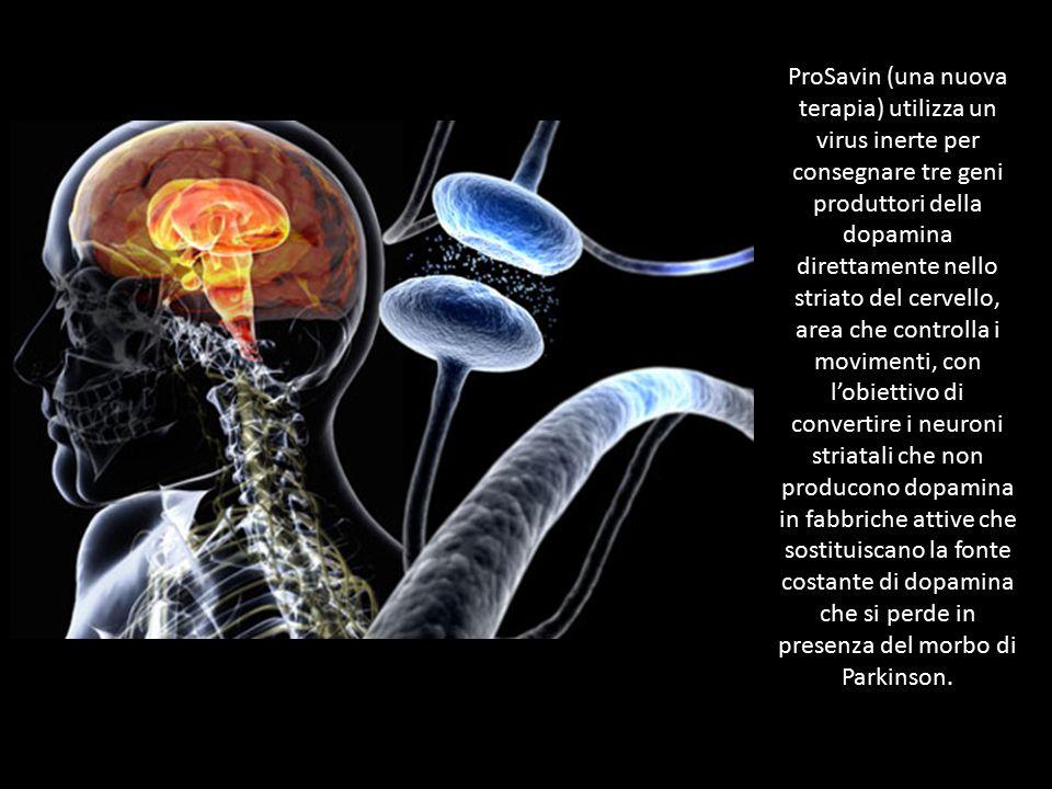 ProSavin (una nuova terapia) utilizza un virus inerte per consegnare tre geni produttori della dopamina direttamente nello striato del cervello, area che controlla i movimenti, con l'obiettivo di convertire i neuroni striatali che non producono dopamina in fabbriche attive che sostituiscano la fonte costante di dopamina che si perde in presenza del morbo di Parkinson.