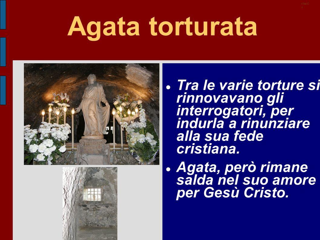 ritardo Agata torturata. Tra le varie torture si rinnovavano gli interrogatori, per indurla a rinunziare alla sua fede cristiana.