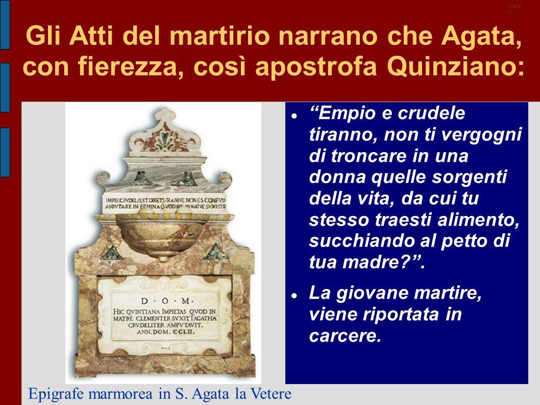 ritardo Gli Atti del martirio narrano che Agata, con fierezza, così apostrofa Quinziano:
