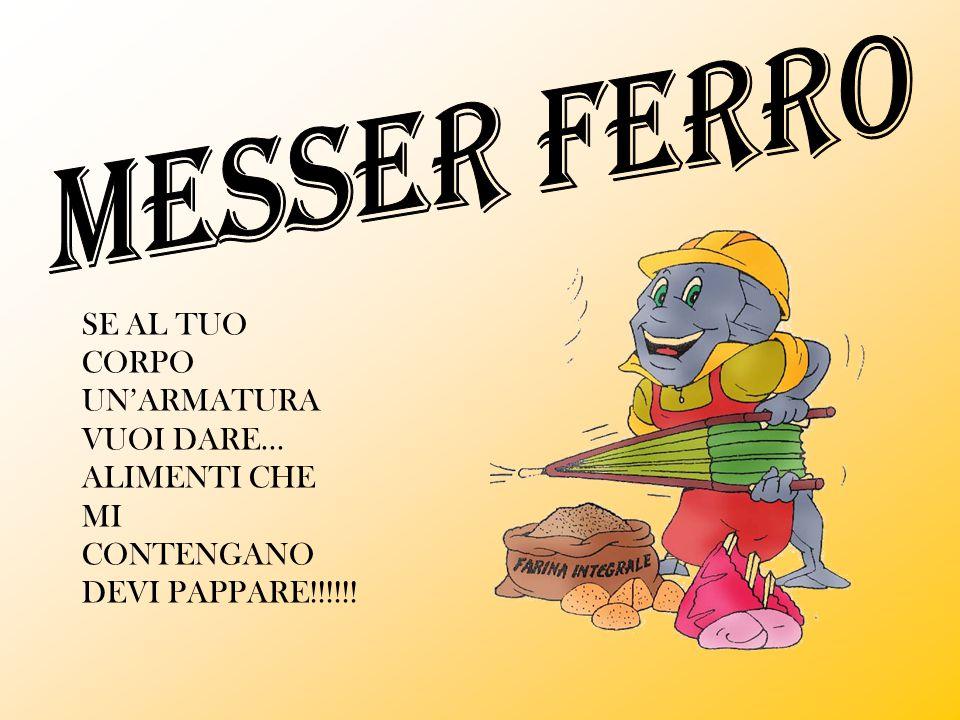 MESSER FERRO SE AL TUO CORPO UN'ARMATURA VUOI DARE... ALIMENTI CHE MI CONTENGANO DEVI PAPPARE!!!!!!