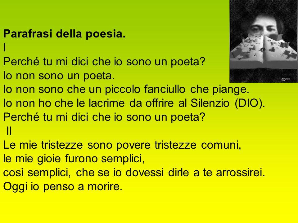 Parafrasi della poesia. I. Perché tu mi dici che io sono un poeta Io non sono un poeta. Io non sono che un piccolo fanciullo che piange.