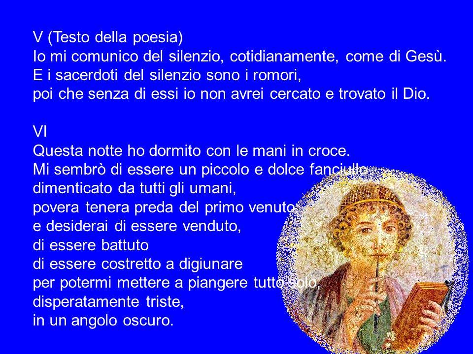 V (Testo della poesia) Io mi comunico del silenzio, cotidianamente, come di Gesù. E i sacerdoti del silenzio sono i romori,