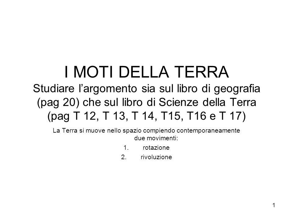 I MOTI DELLA TERRA Studiare l'argomento sia sul libro di geografia (pag 20) che sul libro di Scienze della Terra (pag T 12, T 13, T 14, T15, T16 e T 17)