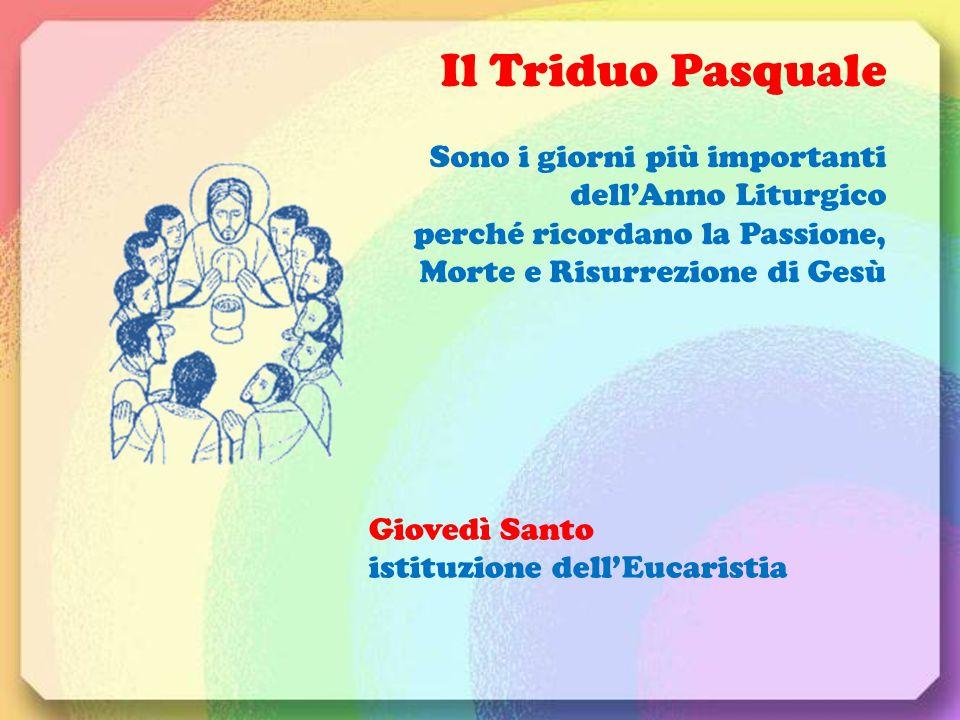 Il Triduo Pasquale Sono i giorni più importanti dell'Anno Liturgico perché ricordano la Passione, Morte e Risurrezione di Gesù.
