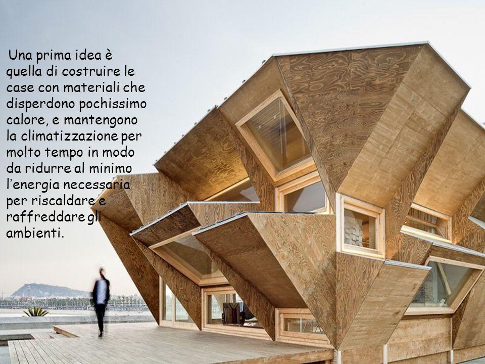 Una prima idea è quella di costruire le case con materiali che disperdono pochissimo calore, e mantengono la climatizzazione per molto tempo in modo da ridurre al minimo l'energia necessaria per riscaldare e raffreddare gli ambienti.