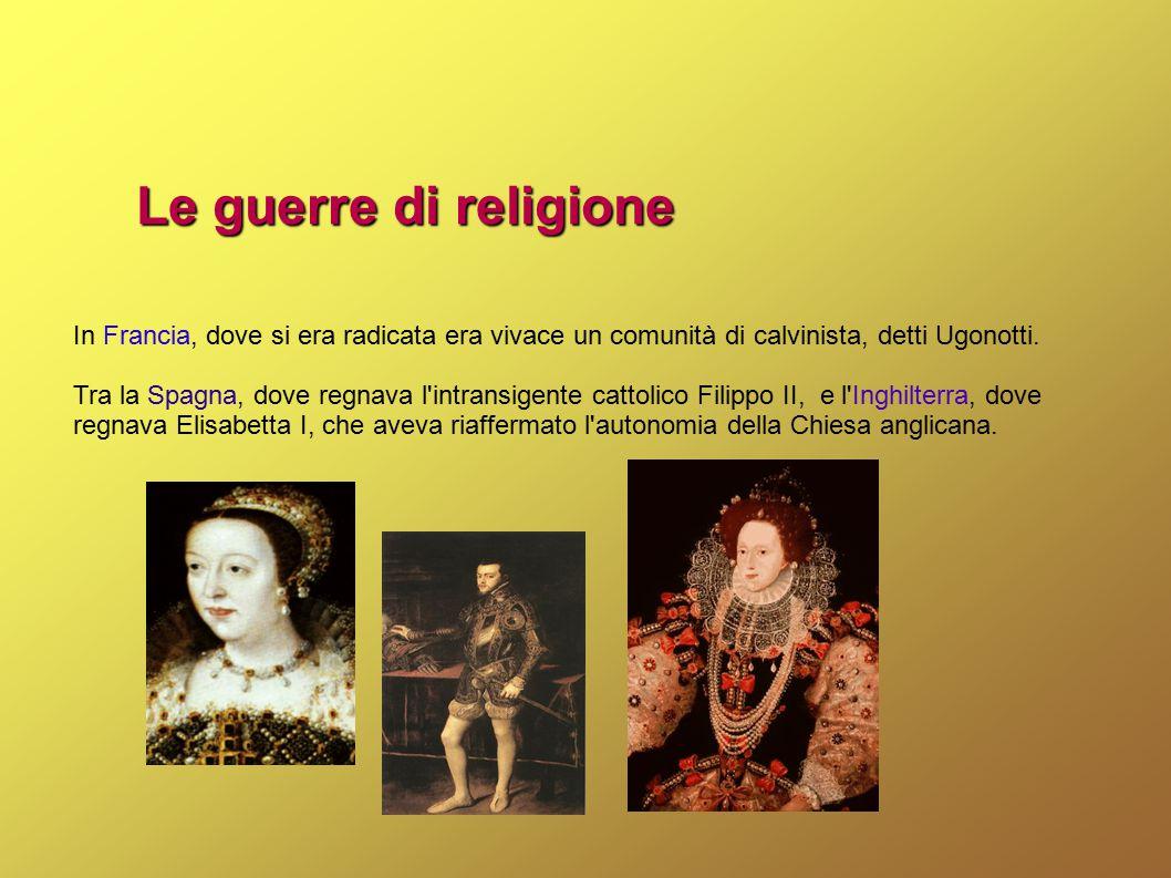 Le guerre di religione In Francia, dove si era radicata era vivace un comunità di calvinista, detti Ugonotti.
