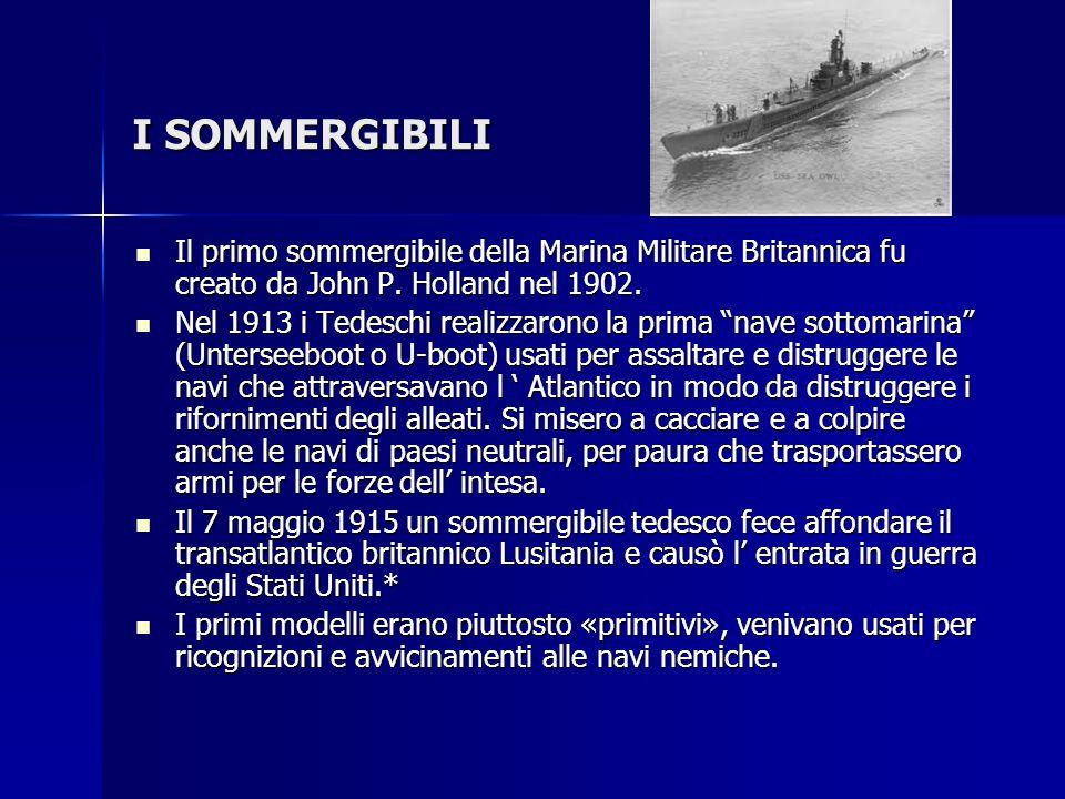I SOMMERGIBILI Il primo sommergibile della Marina Militare Britannica fu creato da John P. Holland nel 1902.