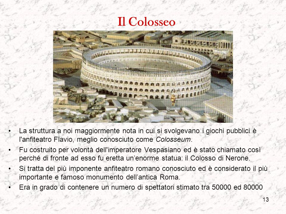 Il Colosseo La struttura a noi maggiormente nota in cui si svolgevano i giochi pubblici è l anfiteatro Flavio, meglio conosciuto come Colosseum.