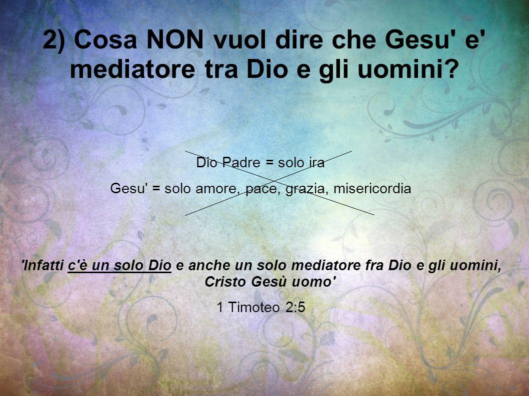2) Cosa NON vuol dire che Gesu e mediatore tra Dio e gli uomini