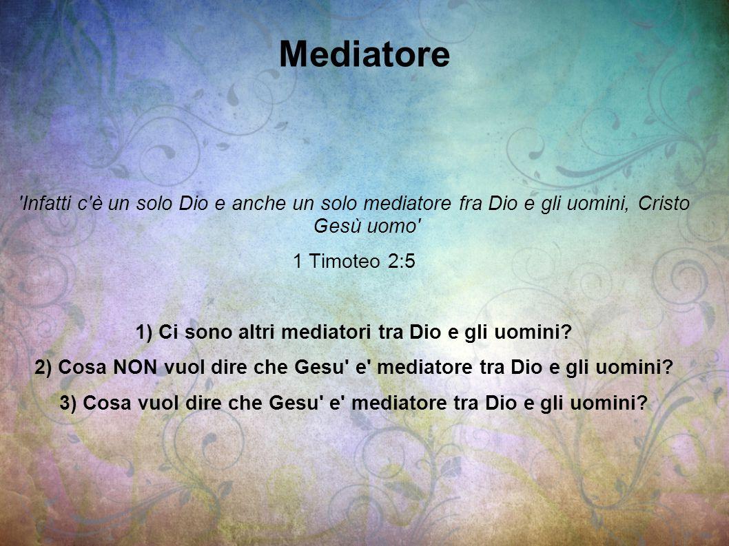 Mediatore Infatti c è un solo Dio e anche un solo mediatore fra Dio e gli uomini, Cristo Gesù uomo