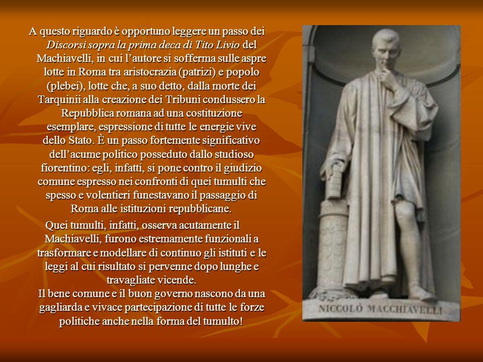 A questo riguardo è opportuno leggere un passo dei Discorsi sopra la prima deca di Tito Livio del Machiavelli, in cui l'autore si sofferma sulle aspre lotte in Roma tra aristocrazia (patrizi) e popolo (plebei), lotte che, a suo detto, dalla morte dei Tarquinii alla creazione dei Tribuni condussero la Repubblica romana ad una costituzione esemplare, espressione di tutte le energie vive dello Stato. È un passo fortemente significativo dell'acume politico posseduto dallo studioso fiorentino: egli, infatti, si pone contro il giudizio comune espresso nei confronti di quei tumulti che spesso e volentieri funestavano il passaggio di Roma alle istituzioni repubblicane.
