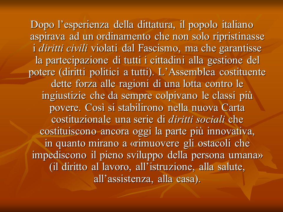 Dopo l'esperienza della dittatura, il popolo italiano aspirava ad un ordinamento che non solo ripristinasse i diritti civili violati dal Fascismo, ma che garantisse la partecipazione di tutti i cittadini alla gestione del potere (diritti politici a tutti).