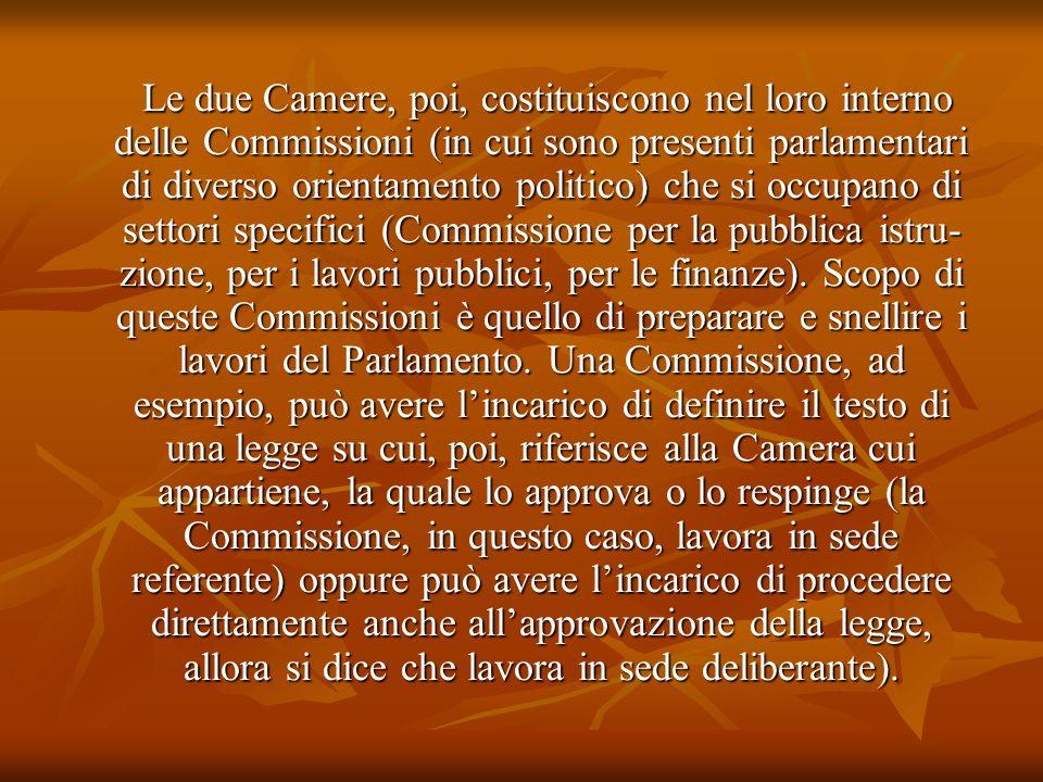 Le due Camere, poi, costituiscono nel loro interno delle Commissioni (in cui sono presenti parlamentari di diverso orientamento politico) che si occupano di settori specifici (Commissione per la pubblica istruzione, per i lavori pubblici, per le finanze).
