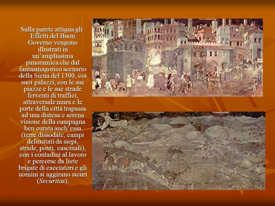 Sulla parete attigua gli Effetti del Buon Governo vengono illustrati in un'amplissima panoramica che dal fantasmagorico scenario della Siena del 1300, coi suoi palazzi, con le sue piazze e le sue strade ferventi di traffici, attraversale mura e le porte della città trapassa ad una distesa e serena visione della campagna ben curata anch'essa (terre dissodate, campi delimitati da siepi, strade, ponti, cascinali), con i contadini al lavoro e percorse da liete brigate di cacciatori e gli uomini si aggirano sicuri (Securitas).