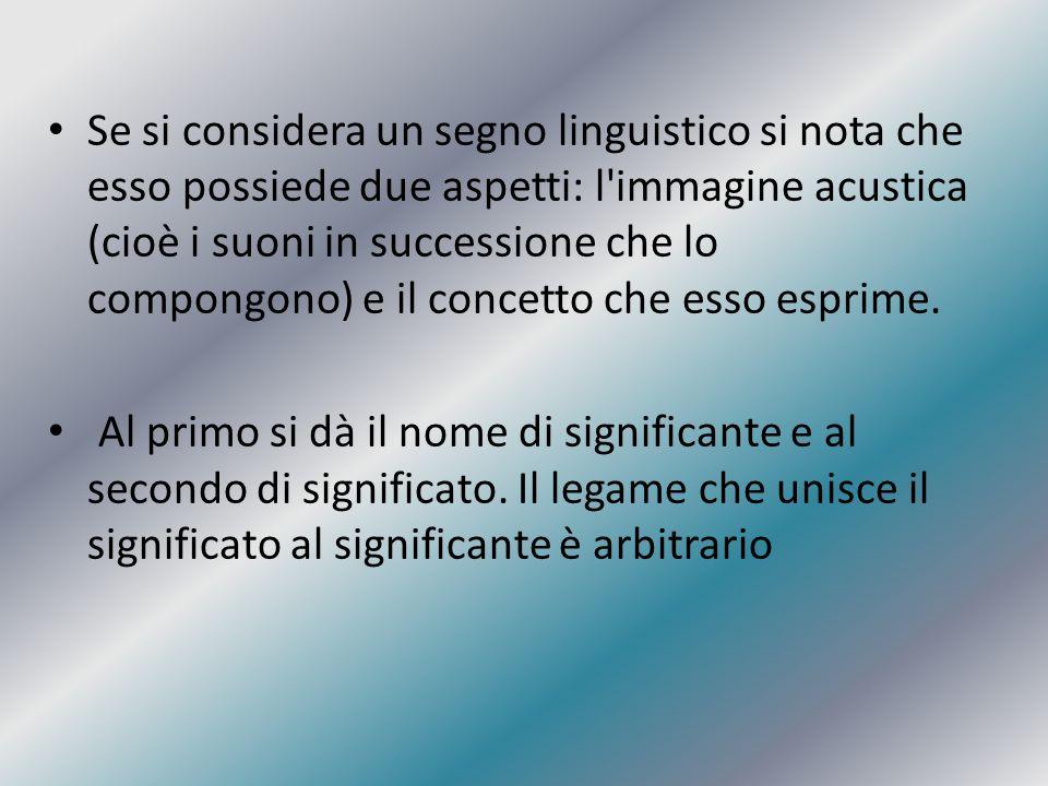 Se si considera un segno linguistico si nota che esso possiede due aspetti: l immagine acustica (cioè i suoni in successione che lo compongono) e il concetto che esso esprime.