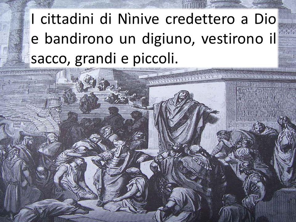 I cittadini di Nìnive credettero a Dio e bandirono un digiuno, vestirono il sacco, grandi e piccoli.