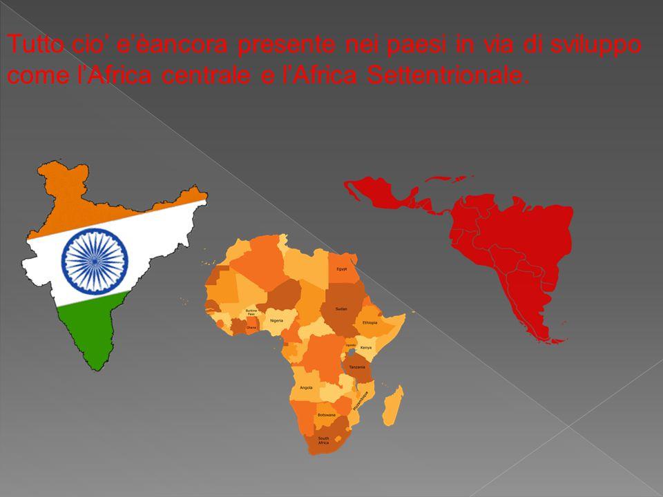 Tutto cio' e'èancora presente nei paesi in via di sviluppo come l'Africa centrale e l'Africa Settentrionale.