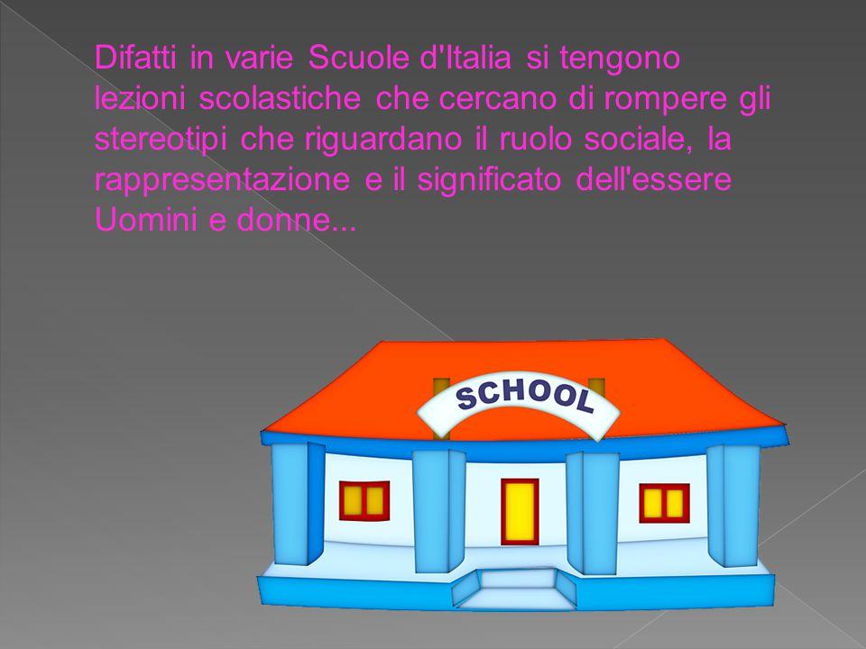 Difatti in varie Scuole d Italia si tengono lezioni scolastiche che cercano di rompere gli stereotipi che riguardano il ruolo sociale, la rappresentazione e il significato dell essere Uomini e donne...