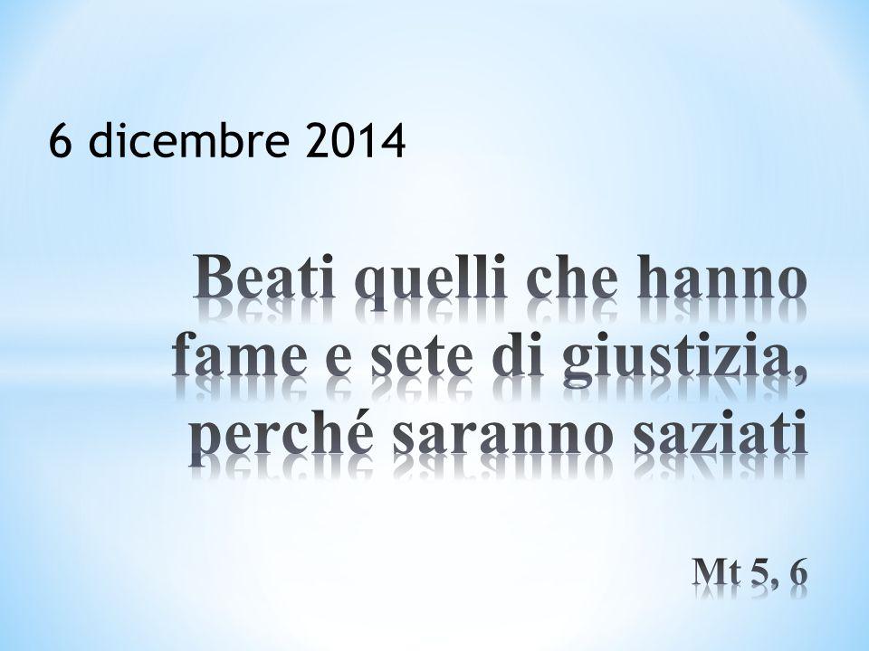 6 dicembre 2014 Beati quelli che hanno fame e sete di giustizia, perché saranno saziati Mt 5, 6