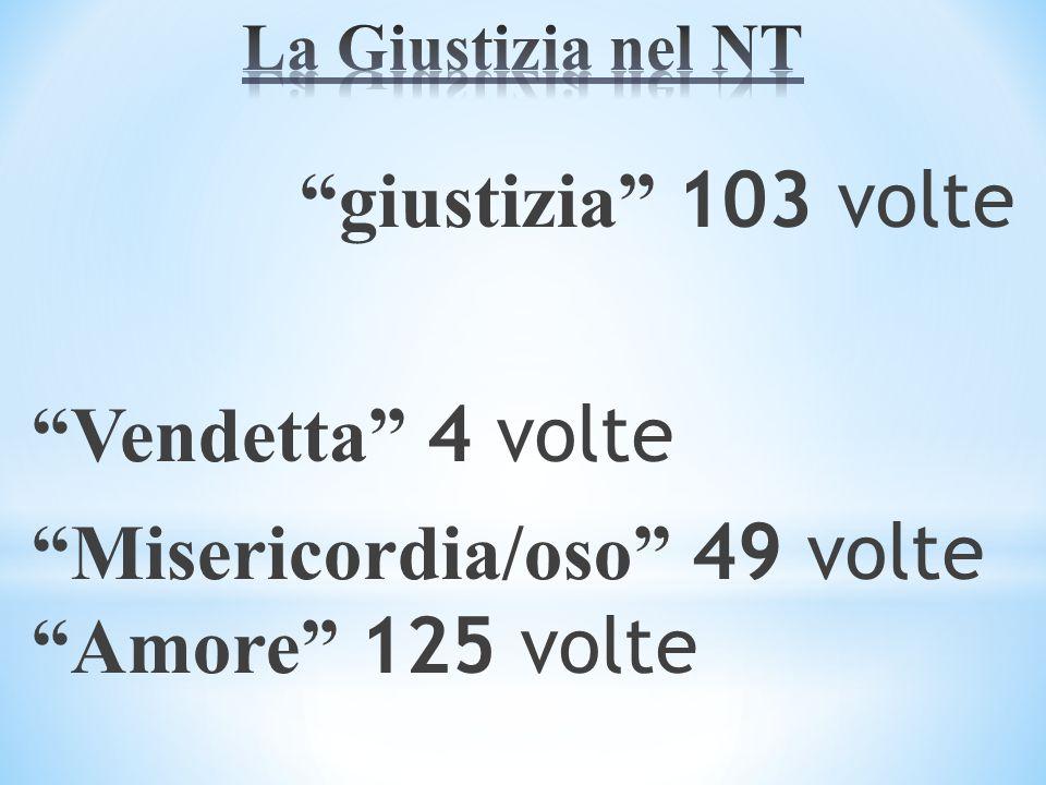 La Giustizia nel NT giustizia 103 volte Vendetta 4 volte Misericordia/oso 49 volte Amore 125 volte