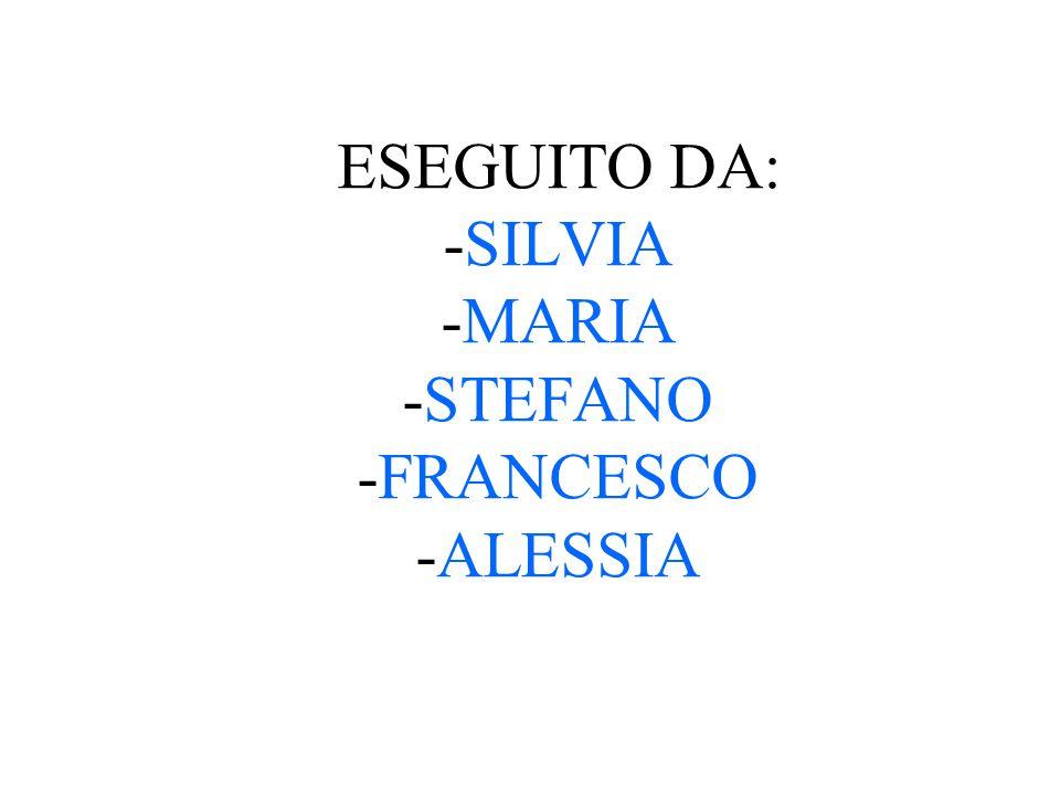 ESEGUITO DA: -SILVIA -MARIA -STEFANO -FRANCESCO -ALESSIA